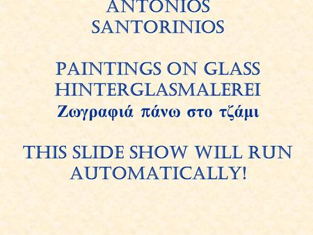 Antonios Santorinios Paintings on glass Hinterglasmalerei Ζωγραφιά πάνω στο τζάμι This slide show will run automatically!