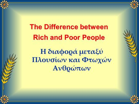 The Difference between Rich and Poor People Η διαφορά μεταξύ Πλουσίων και Φτωχών Ανθρώπων.