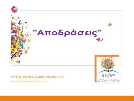 EY ZHN PARTIES –CAMPS-EVENTS 2013 For more information please call: 210 6754300.