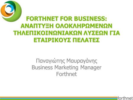 FORTHNET FOR BUSINESS: ΑΝΑΠΤΥΞΗ ΟΛΟΚΛΗΡΩΜΕΝΩΝ ΤΗΛΕΠΙΚΟΙΝΩΝΙΑΚΩΝ ΛΥΣΕΩΝ ΓΙΑ ΕΤΑΙΡΙΚΟΥΣ ΠΕΛΑΤΕΣ Παναγιώτης Μαυραγάνης Business Marketing Manager Forthnet.