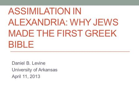 ASSIMILATION IN ALEXANDRIA: WHY JEWS MADE THE FIRST GREEK BIBLE Daniel B. Levine University of Arkansas April 11, 2013.