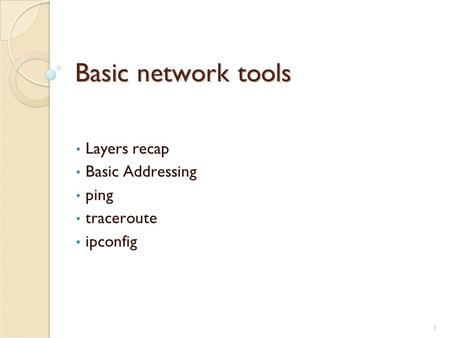 1 Basic network tools Layers recap Basic Addressing ping traceroute ipconfig.