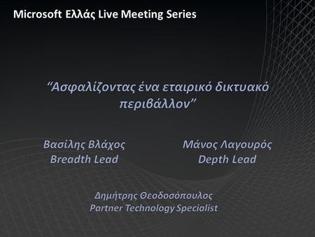 Microsoft Ελλάς Live Meeting Series. Ασφαλίζοντας εταιρικά δίκτυα Δημήτρης Παπίτσης ΙΤ Security consultant & trainer