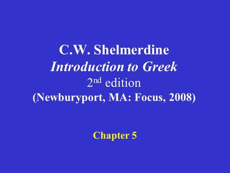 C.W. Shelmerdine Introduction to Greek 2 nd edition (Newburyport, MA: Focus, 2008) Chapter 5.