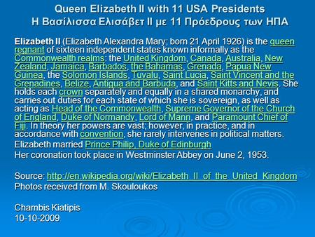 Queen Elizabeth II with 11 USA Presidents Η Βασίλισσα Ελισάβετ ΙΙ με 11 Πρόεδρους των ΗΠΑ Elizabeth II (Elizabeth Alexandra Mary; born 21 April 1926) is.