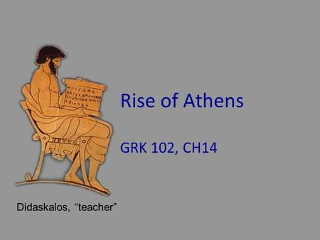"Rise of Athens GRK 102, CH14 Didaskalos, ""teacher"""