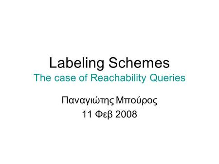 Labeling Schemes The case of Reachability Queries Παναγιώτης Μπούρος 11 Φεβ 2008.