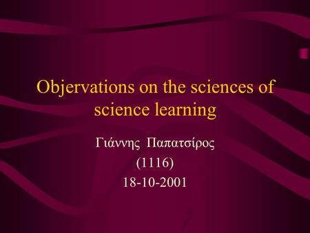 Objervations on the sciences of science learning Γιάννης Παπατσίρος (1116) 18-10-2001.