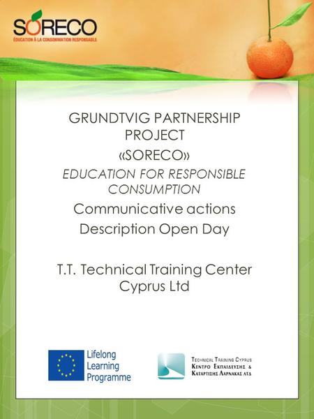 GRUNDTVIG PARTNERSHIP PROJECT «SORECO» EDUCATION FOR RESPONSIBLE CONSUMPTION Communicative actions Description Open Day T.T. Technical Training Center.