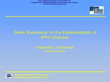 Hellenic Ministry for the Environment, Spatial Planning and Public Works Greek Experience on the Implementation of IPPC Directive Alexandros Karavanas.