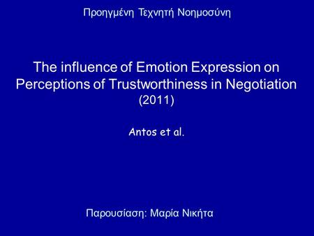 The influence of Emotion Expression on Perceptions of Trustworthiness in Negotiation (2011) Antos et al. Παρουσίαση: Μαρία Νικήτα Προηγμένη Τεχνητή Νοημοσύνη.