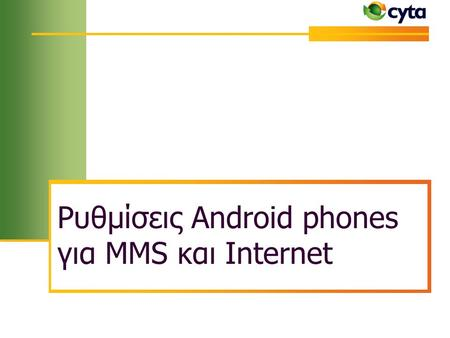 Ρυθμίσεις Android phones για MMS και Internet. 20/6/2013 Although every effort has been taken, this DRAFT technical paper has been prepared in good faith.