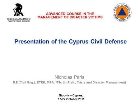 Presentation of the Cyprus Civil Defense ADVANCED COURSE IN THE MANAGEMENT OF DISASTER VICTIMS ΕΘΝΙΚΟ & ΚΑΠΟΔΙΣΤΡΙΑΚΟ ΠΑΝΕΠΙΣΤΗΜΙΟ ΑΘΗΝΩΝ Nicholas Paris.