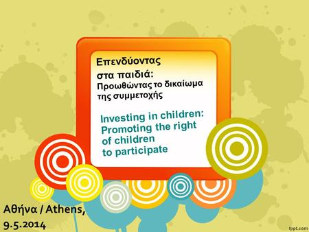 Investing in children: Promoting the right of children to participate Αθήνα / Athens, 9.5.2014 Επενδύοντας στα παιδιά: Προωθώντας το δικαίωμα της συμμετοχής.