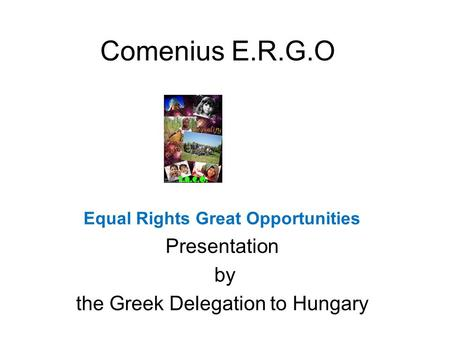 Comenius E.R.G.O Equal Rights Great Opportunities Presentation by the Greek Delegation to Hungary.