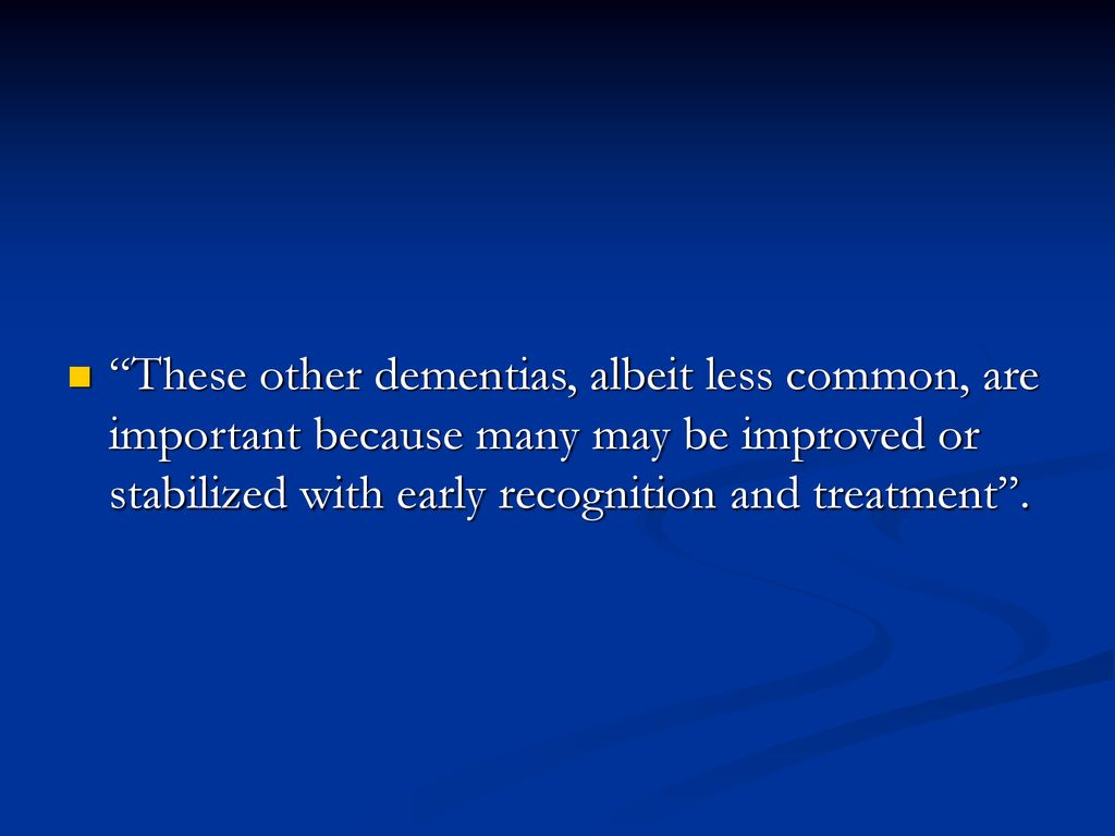 These other dementias, albeit less common, are important because many may be improved or stabilized with early recognition and treatment .