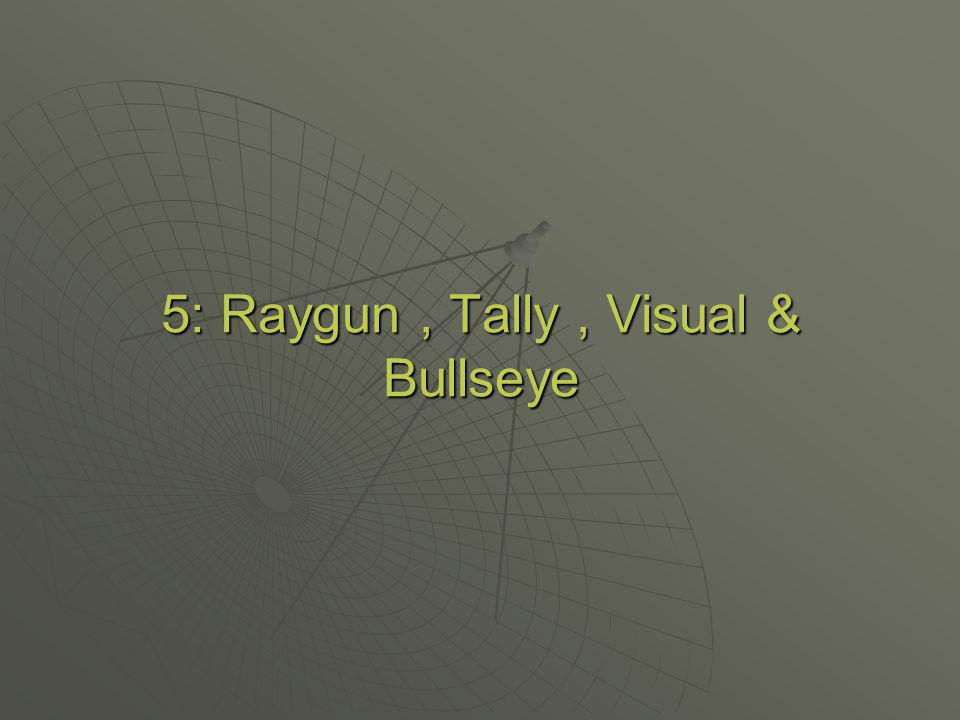 5: Raygun , Tally , Visual & Bullseye