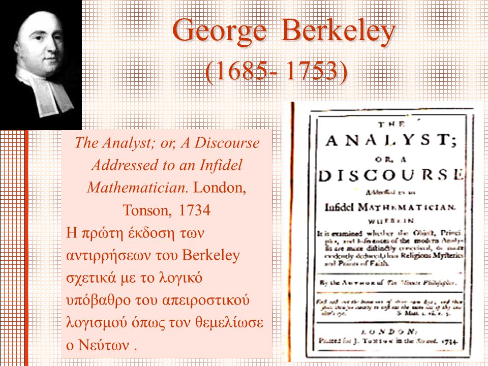 George Berkeley (1685- 1753) The Analyst; or, A Discourse Addressed to an Infidel Mathematician. London, Tonson, 1734.