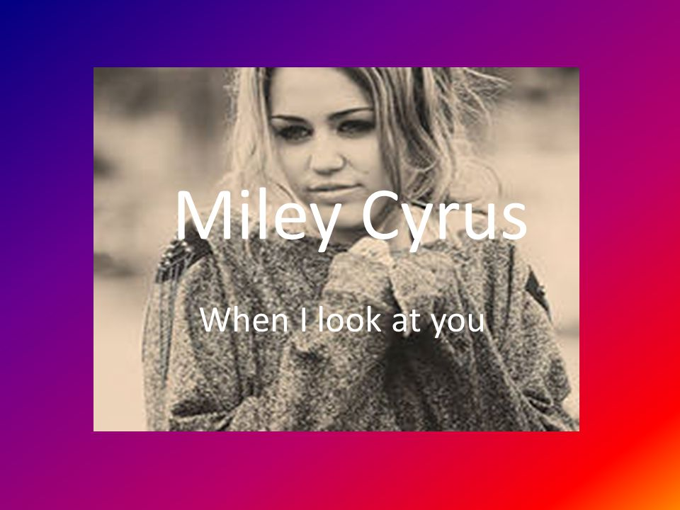 Miley Cyrus When I look at you