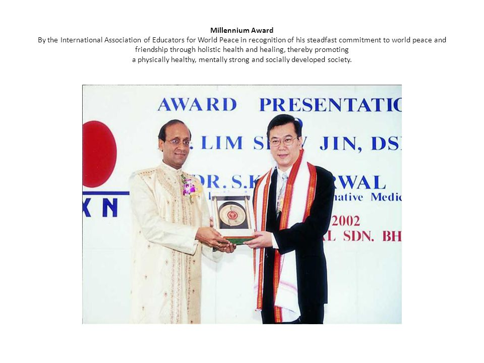 Millennium Award By the International Association of Educators for World Peace in recognition of his steadfast commitment to world peace and friendship through holistic health and healing, thereby promoting a physically healthy, mentally strong and socially developed society.