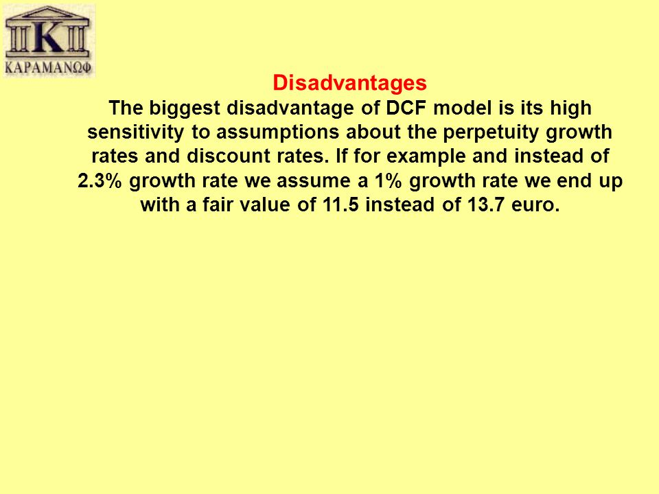 Disadvantages The biggest disadvantage of DCF model is its high sensitivity to assumptions about the perpetuity growth rates and discount rates.