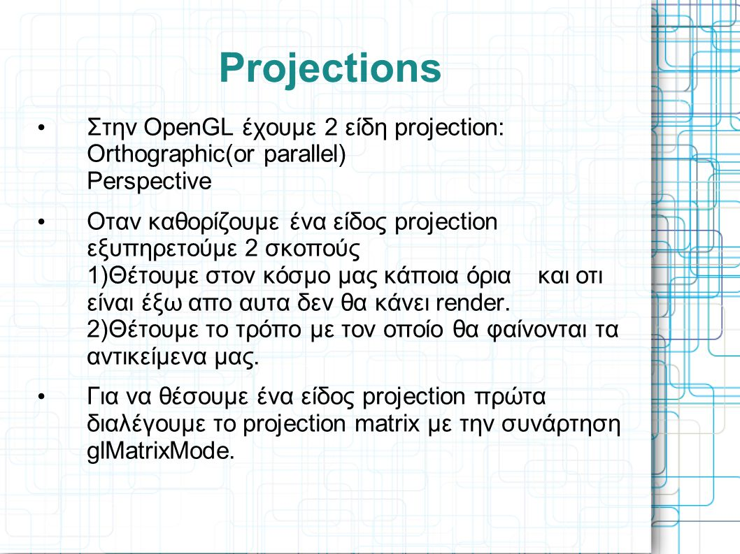 Projections Στην OpenGL έχουμε 2 είδη projection: Orthographic(or parallel) Perspective.