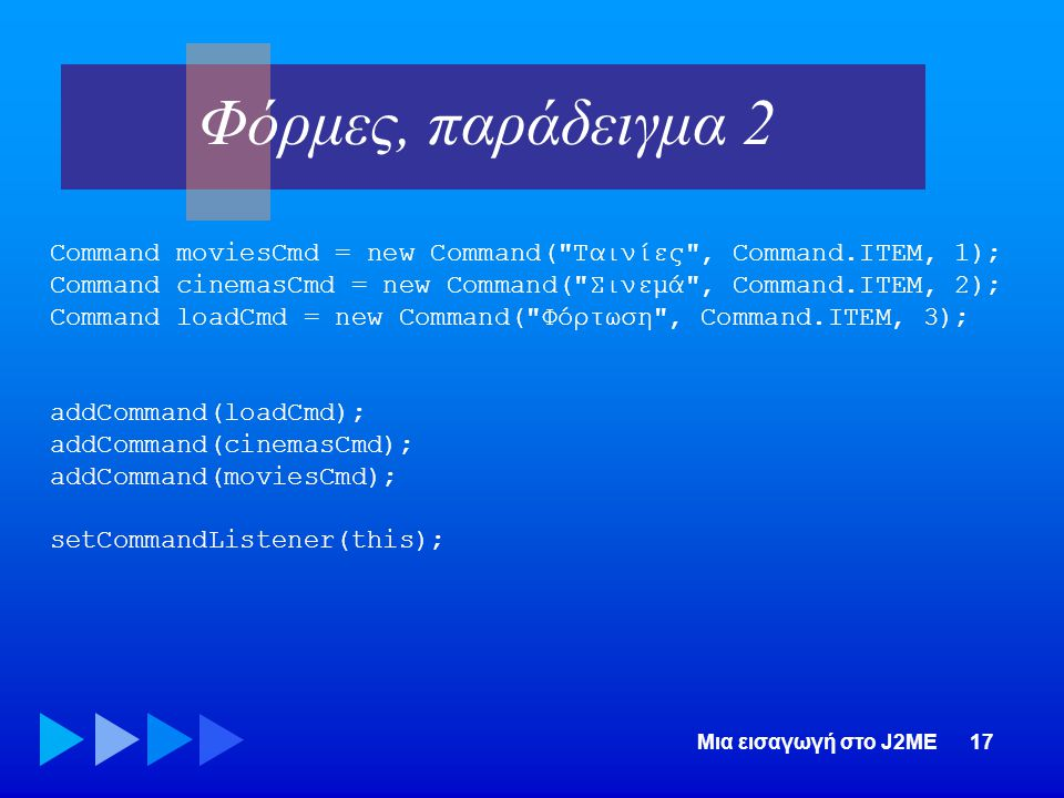 Φόρμες, παράδειγμα 2 Command moviesCmd = new Command( Ταινίες , Command.ITEM, 1); Command cinemasCmd = new Command( Σινεμά , Command.ITEM, 2);