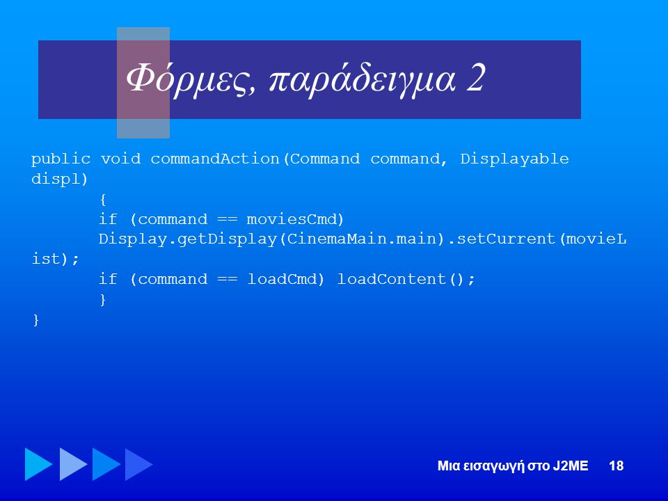 Φόρμες, παράδειγμα 2 public void commandAction(Command command, Displayable displ) { if (command == moviesCmd)