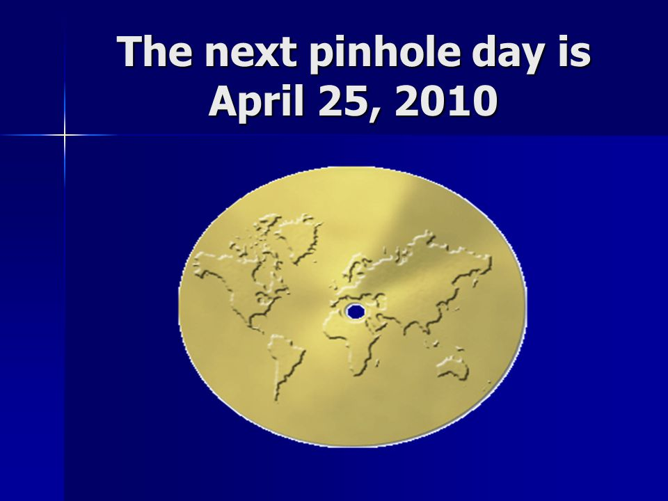 The next pinhole day is April 25, 2010