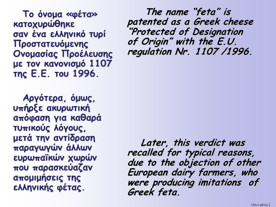 The name feta is patented as a Greek cheese Protected of Designation of Origin with the E.U. regulation Nr. 1107 /1996.