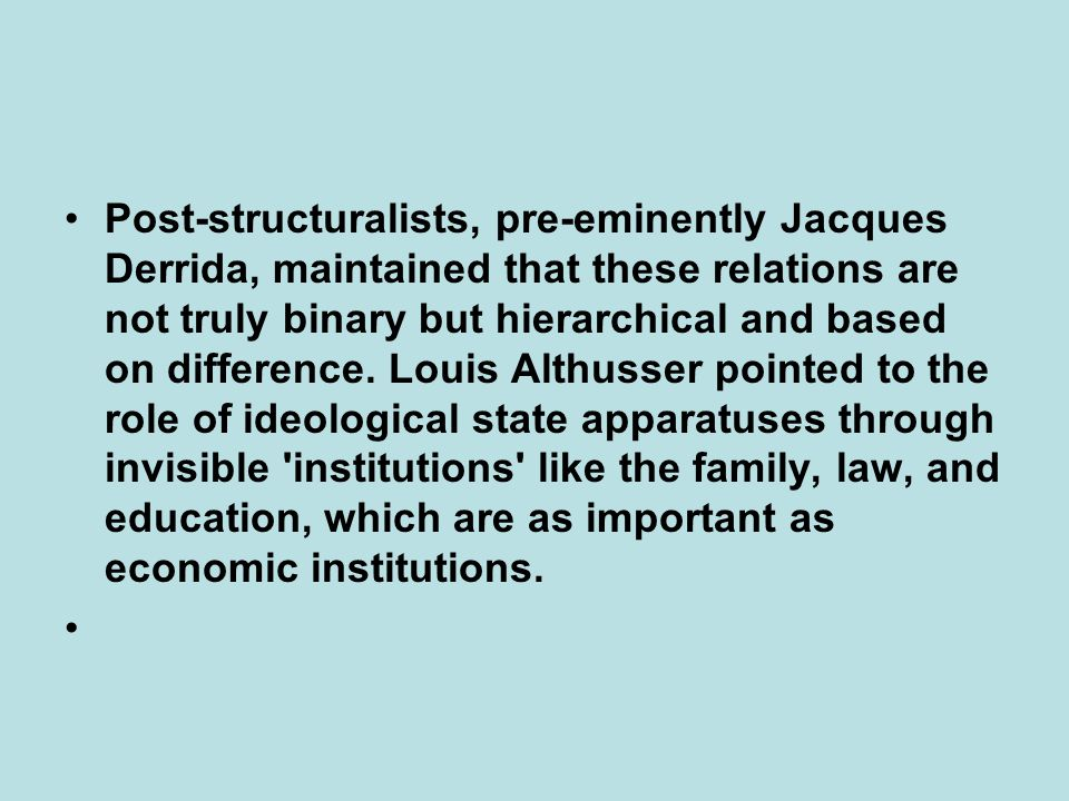 Post-structuralists, pre-eminently Jacques Derrida, maintained that these relations are not truly binary but hierarchical and based on difference.