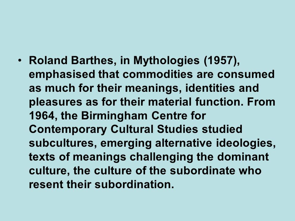 Roland Barthes, in Mythologies (1957), emphasised that commodities are consumed as much for their meanings, identities and pleasures as for their material function.