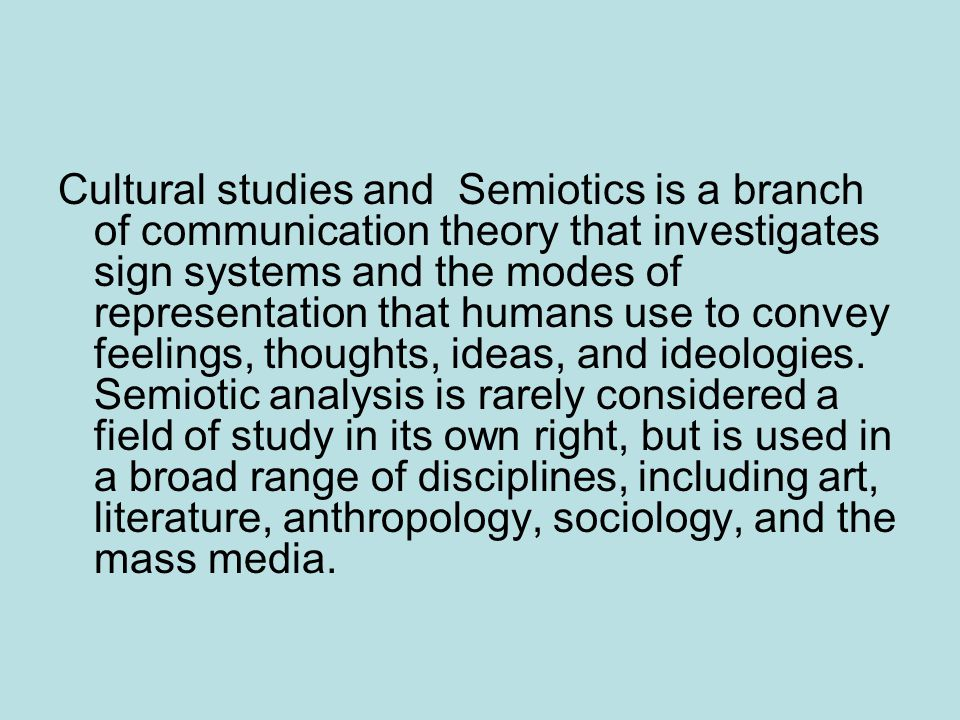 Cultural studies and Semiotics is a branch of communication theory that investigates sign systems and the modes of representation that humans use to convey feelings, thoughts, ideas, and ideologies.