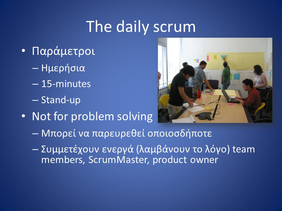 The daily scrum Παράμετροι Not for problem solving Ημερήσια 15-minutes