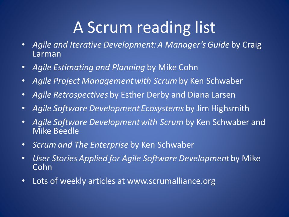 A Scrum reading list Agile and Iterative Development: A Manager's Guide by Craig Larman. Agile Estimating and Planning by Mike Cohn.