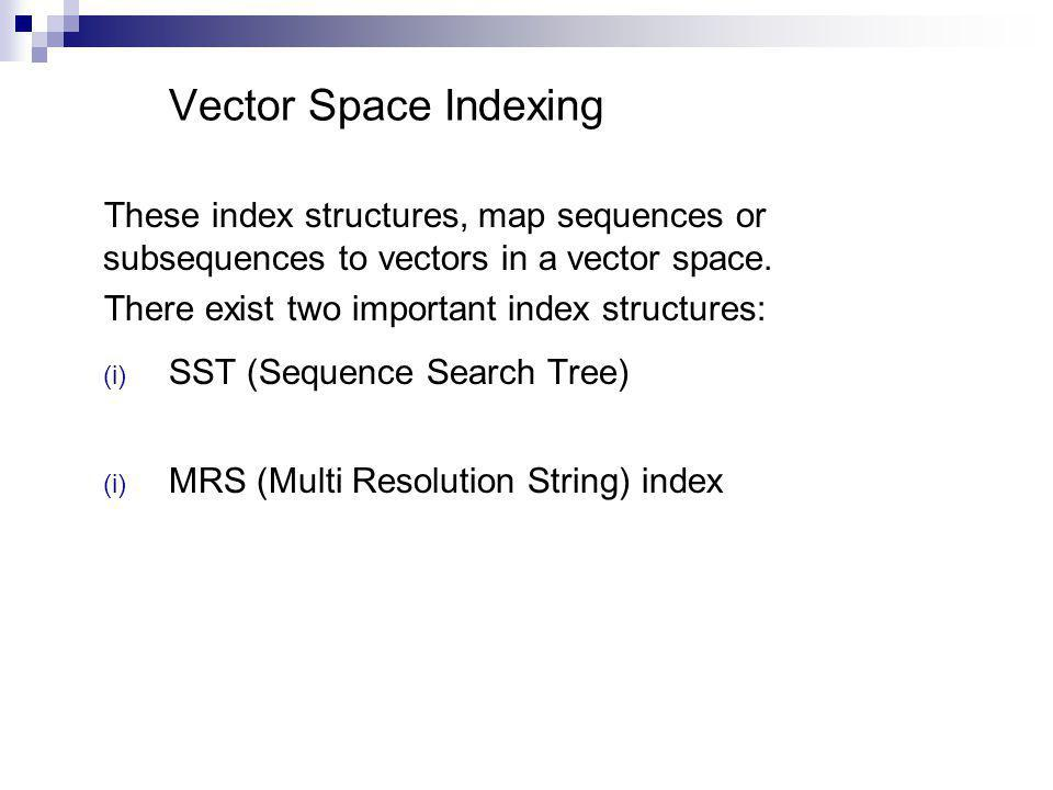 Vector Space Indexing These index structures, map sequences or subsequences to vectors in a vector space.
