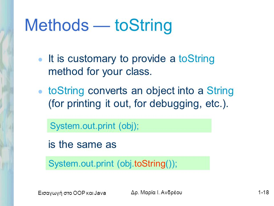 Methods — toString It is customary to provide a toString method for your class.
