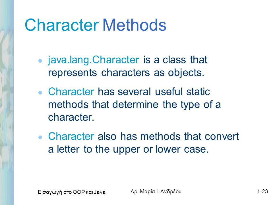 Character Methods java.lang.Character is a class that represents characters as objects.