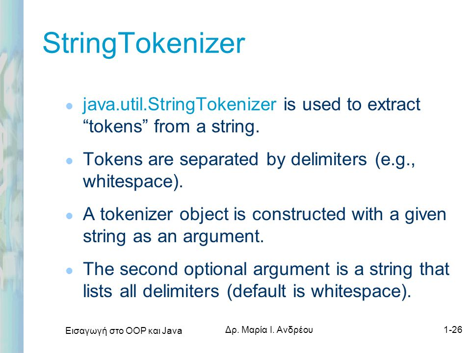 StringTokenizer java.util.StringTokenizer is used to extract tokens from a string. Tokens are separated by delimiters (e.g., whitespace).