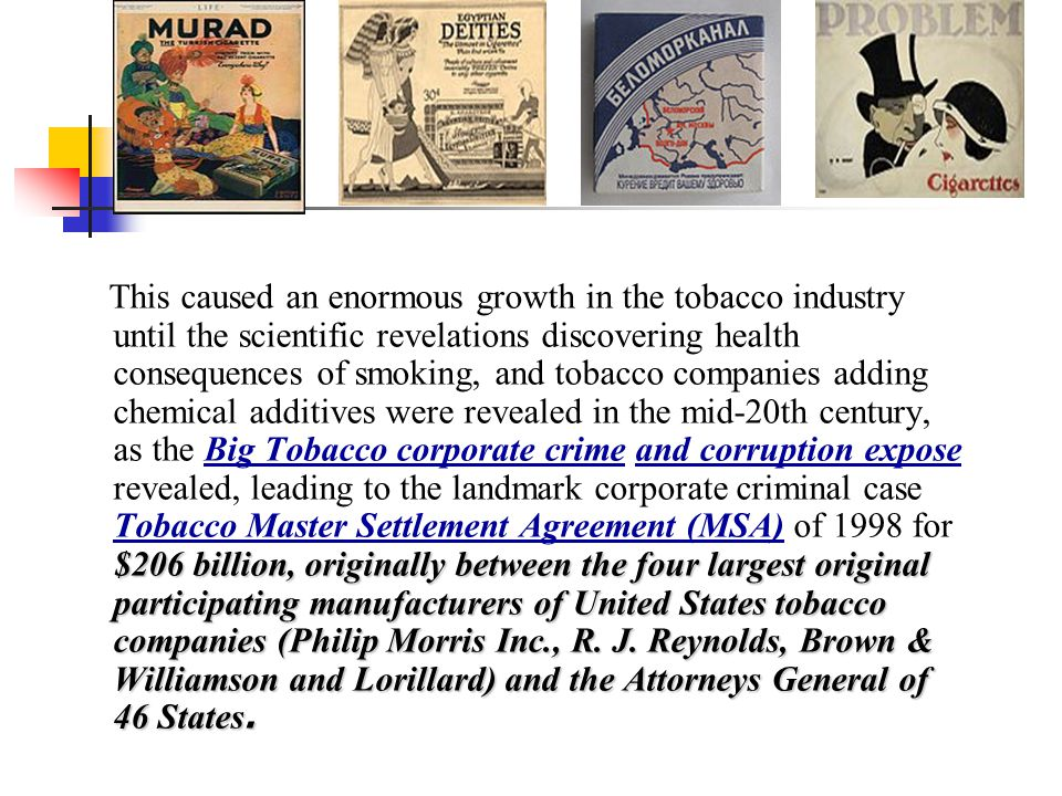 This caused an enormous growth in the tobacco industry until the scientific revelations discovering health consequences of smoking, and tobacco companies adding chemical additives were revealed in the mid-20th century, as the Big Tobacco corporate crime and corruption expose revealed, leading to the landmark corporate criminal case Tobacco Master Settlement Agreement (MSA) of 1998 for $206 billion, originally between the four largest original participating manufacturers of United States tobacco companies (Philip Morris Inc., R.