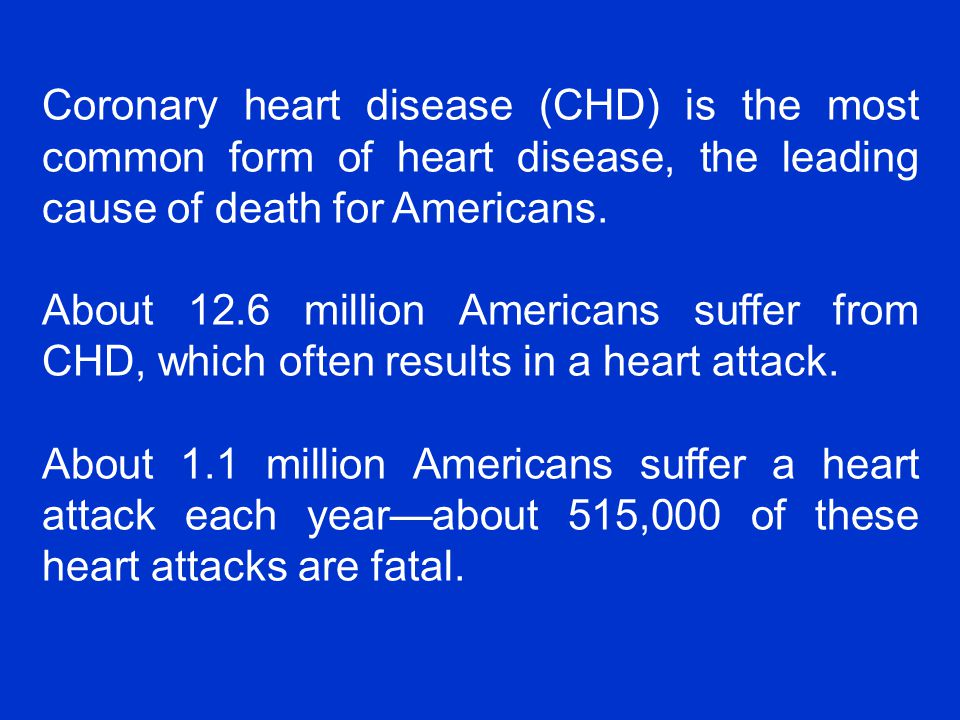 Coronary heart disease (CHD) is the most common form of heart disease, the leading cause of death for Americans.