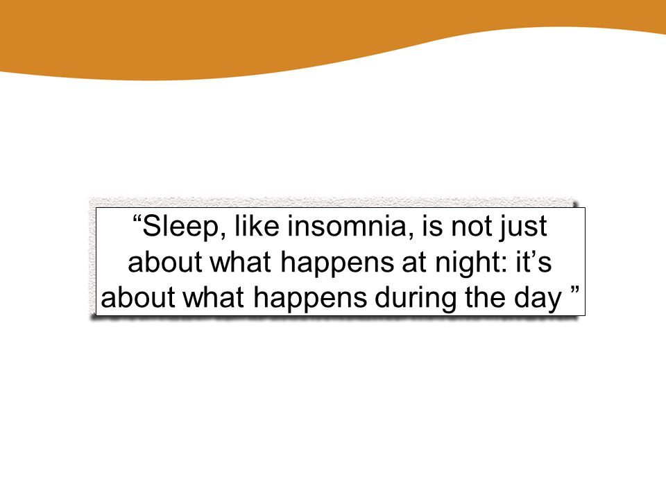 Sleep, like insomnia, is not just about what happens at night: it's about what happens during the day