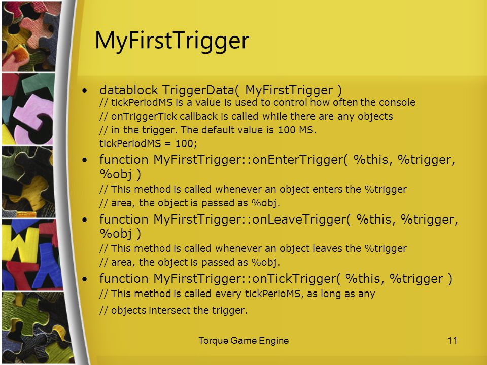 MyFirstTrigger datablock TriggerData( MyFirstTrigger ) // tickPeriodMS is a value is used to control how often the console.