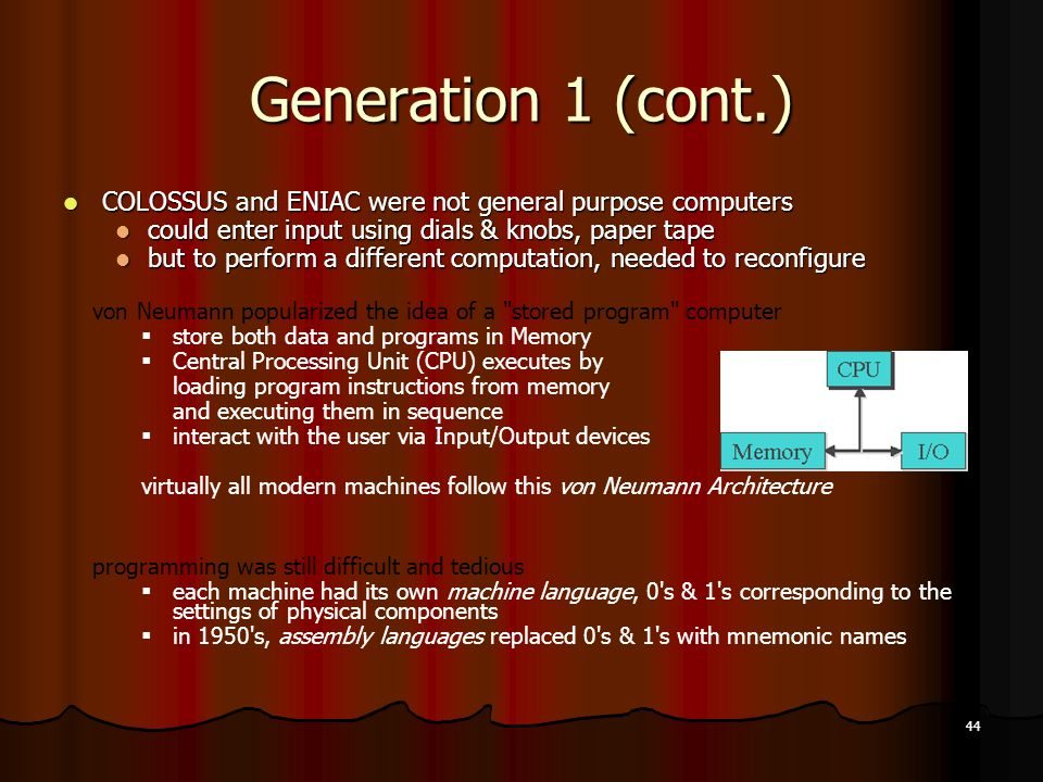 Generation 1 (cont.) COLOSSUS and ENIAC were not general purpose computers. could enter input using dials & knobs, paper tape.