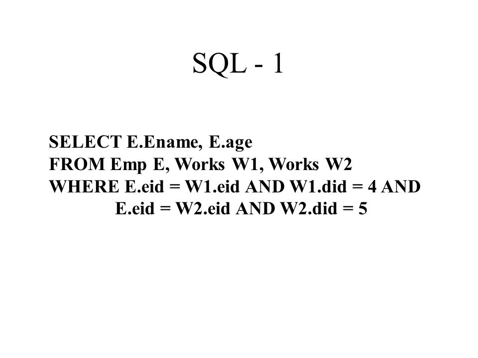 SQL - 1 SELECT E.Ename, E.age FROM Emp E, Works W1, Works W2