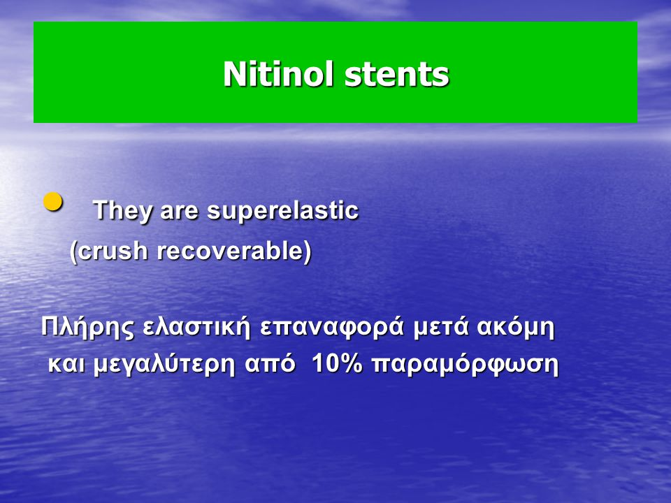 They are superelastic Nitinol stents (crush recoverable)