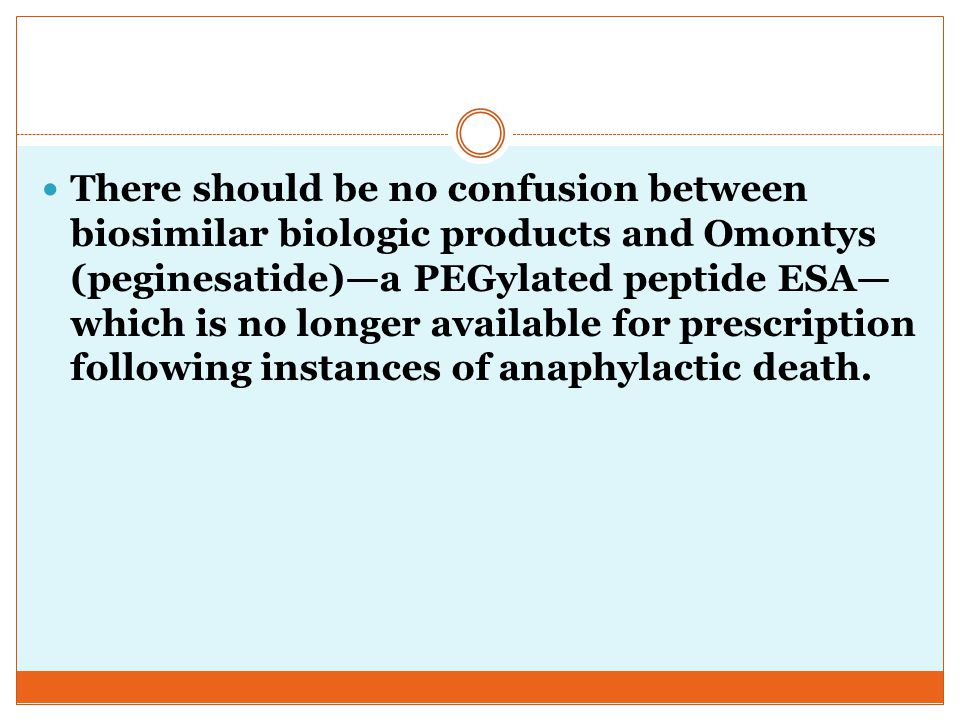 There should be no confusion between biosimilar biologic products and Omontys (peginesatide)—a PEGylated peptide ESA—which is no longer available for prescription following instances of anaphylactic death.