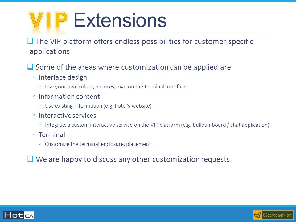 V I P Extensions The VIP platform offers endless possibilities for customer-specific applications.