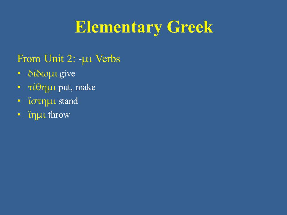 Elementary Greek From Unit 2: -μι Verbs δίδωμι give τίθημι put, make