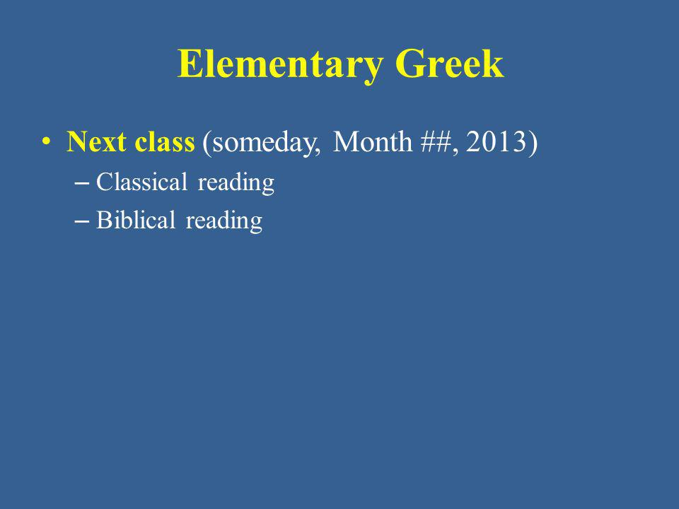 Elementary Greek Next class (someday, Month ##, 2013)
